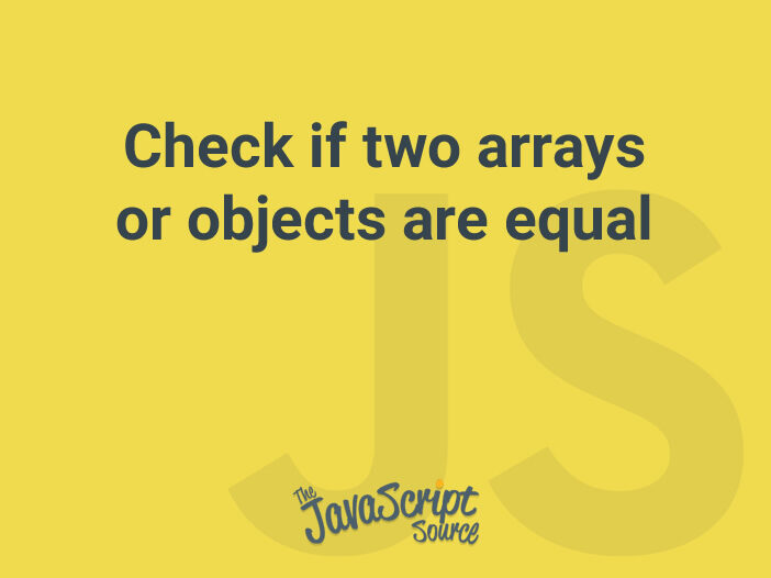Check if two arrays or objects are equal
