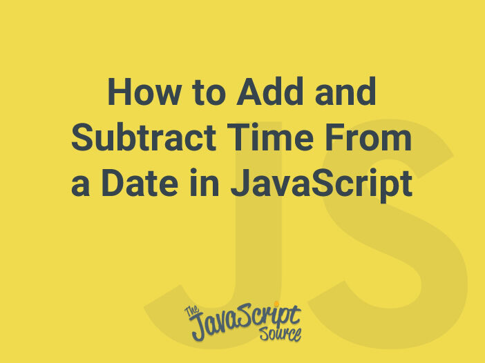 How to Add and Subtract Time From a Date in JavaScript